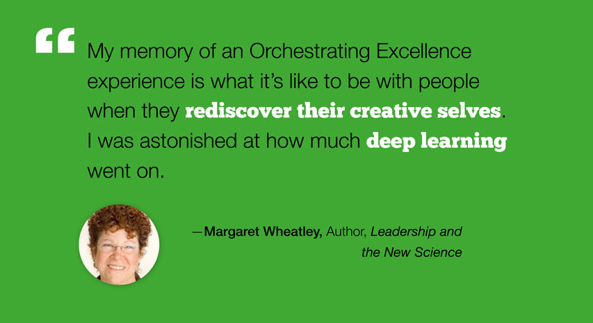 """My memory of an Orchestrating Excellence experience is what it's like to be with people when they rediscover their creative selves. I was astonished at how much deep learning went on."" - Margaret Wheatley, Author, Leadership and the New Science"
